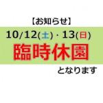 【お知らせ】10/12(土)・13(日)は臨時休園いたします。