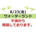 【お知らせ】8/23(金)「ウォーターランド」午後から再開です。