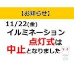 本日(11/22)のイルミネーション点灯式は中止となりました。(イルミネーションは本日より点灯します!)