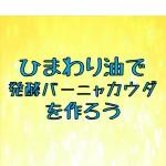 【2/21(日)】ひまわり油で発酵バーニャカウダを作ろう ※終了しました